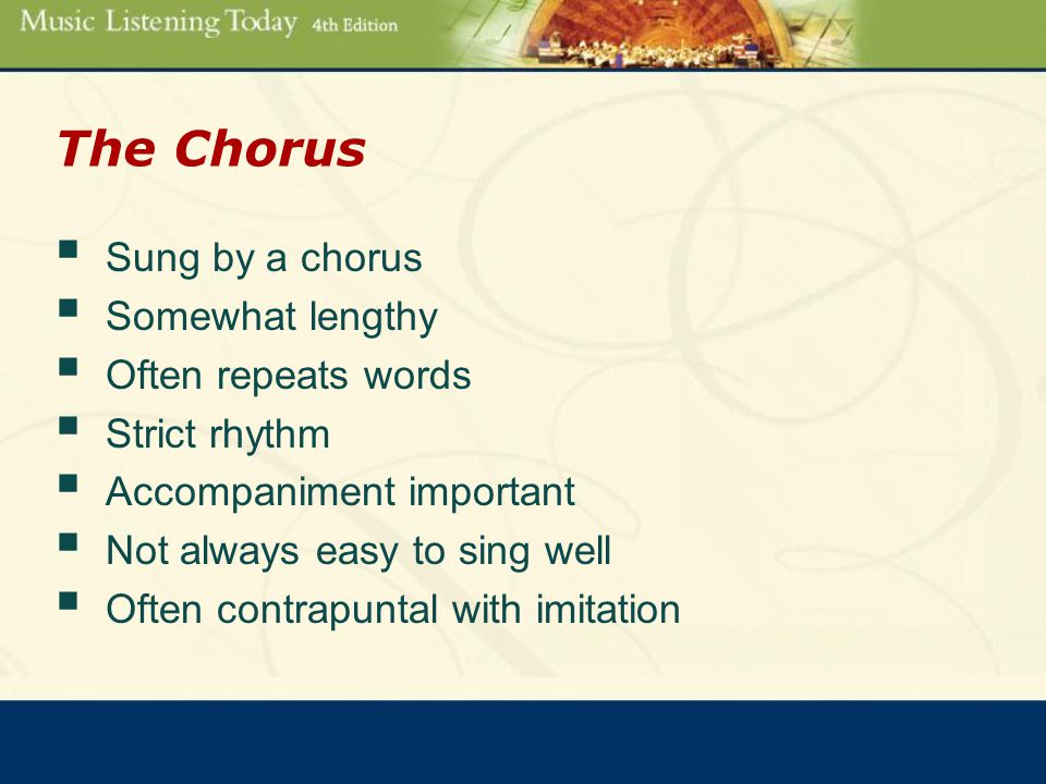The Chorus  Sung by a chorus  Somewhat lengthy  Often repeats words  Strict rhythm  Accompaniment important  Not always easy to sing well  Often contrapuntal with imitation