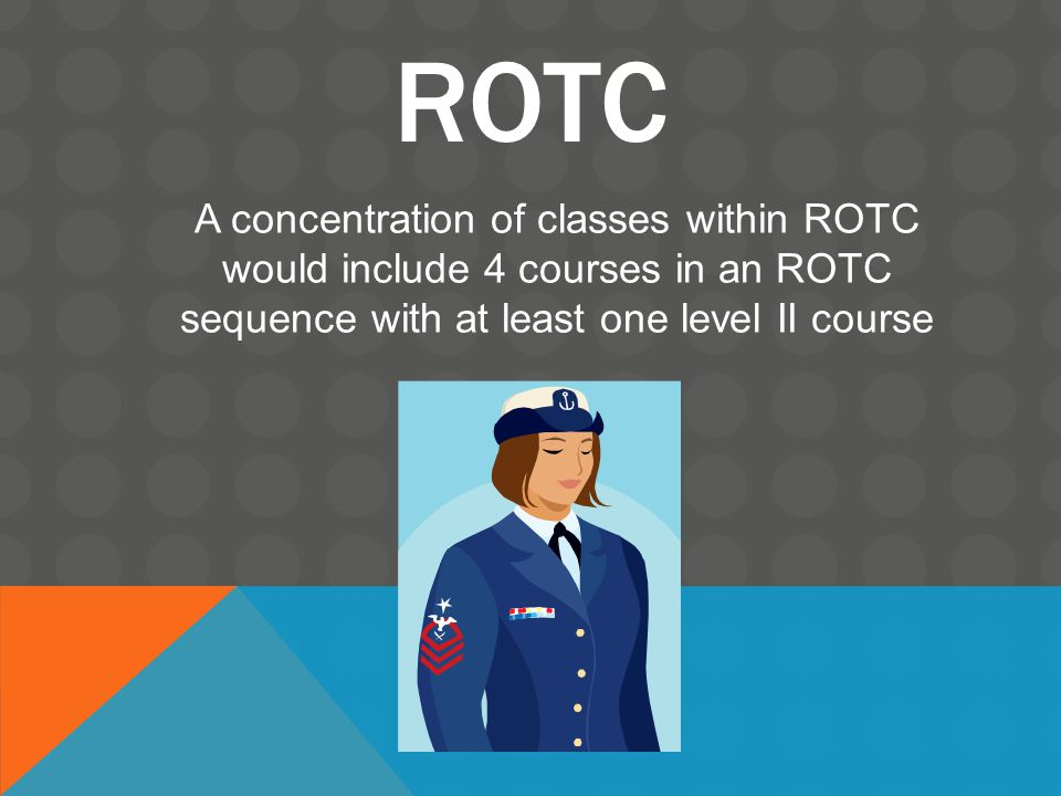 ROTC A concentration of classes within ROTC would include 4 courses in an ROTC sequence with at least one level II course
