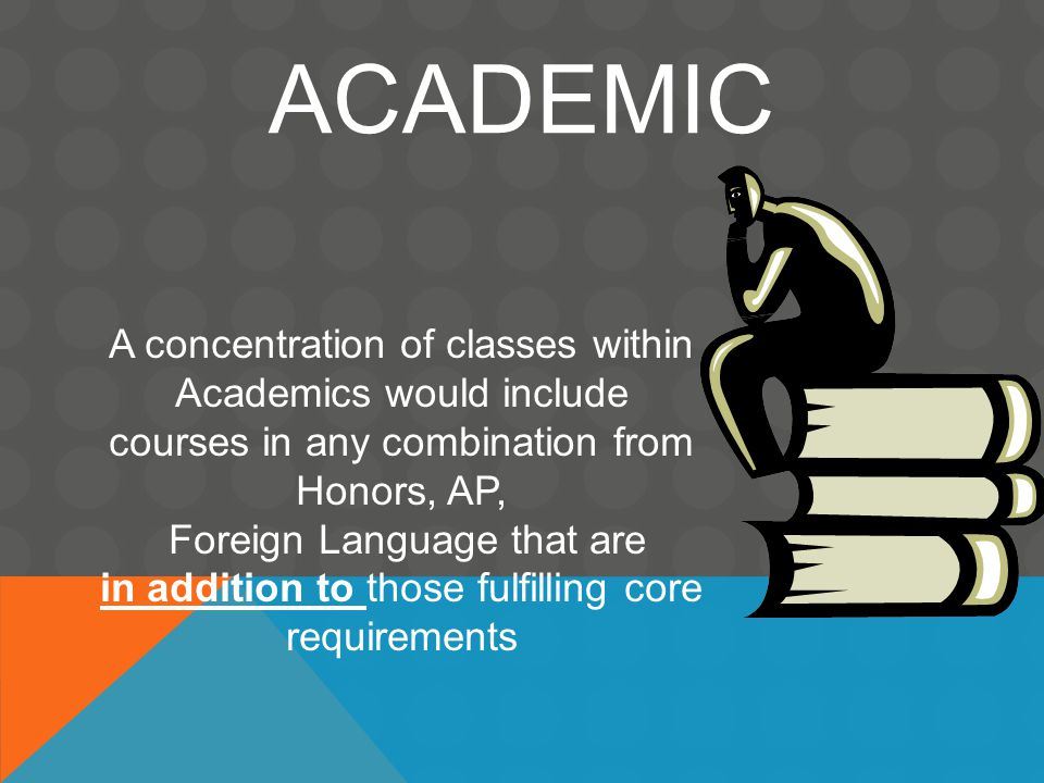 ACADEMIC A concentration of classes within Academics would include courses in any combination from Honors, AP, Foreign Language that are in addition to those fulfilling core requirements