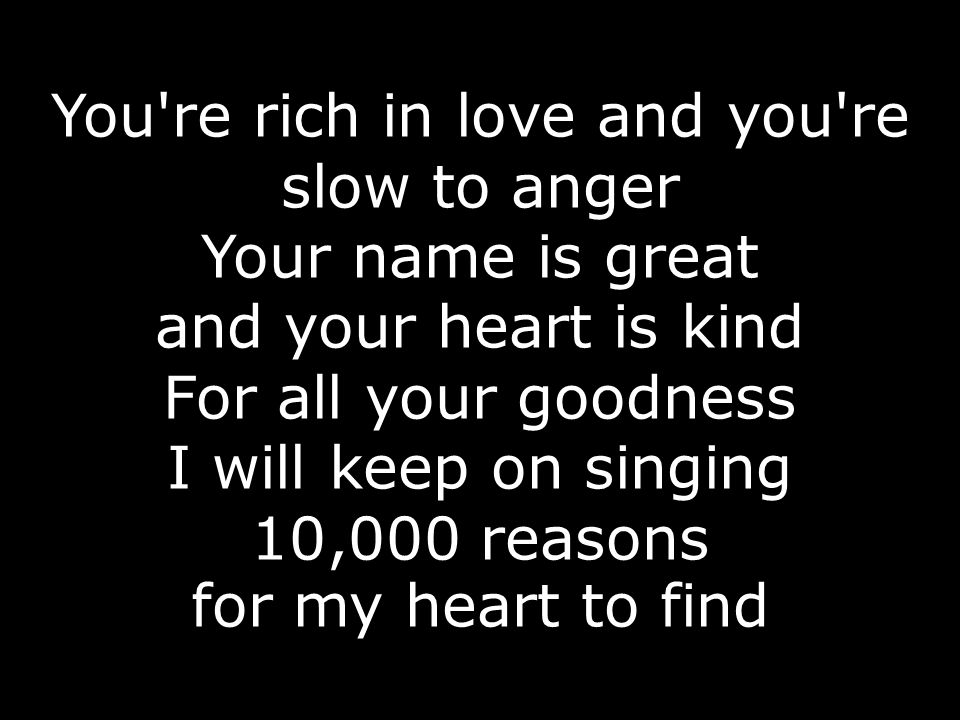 You re rich in love and you re slow to anger Your name is great and your heart is kind For all your goodness I will keep on singing 10,000 reasons for my heart to find