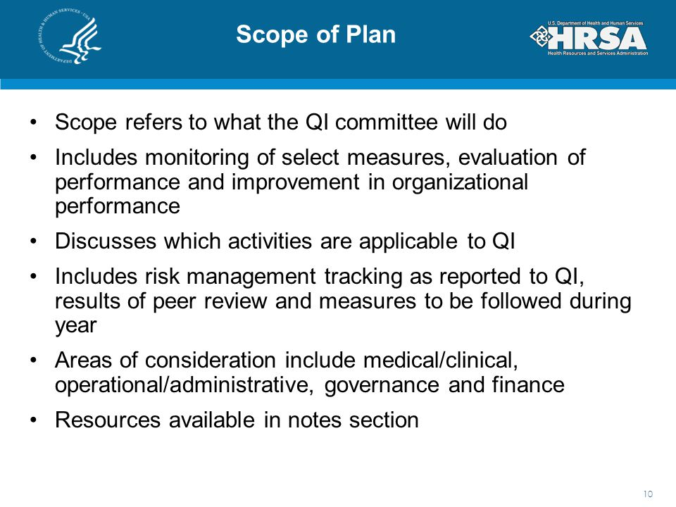 Scope of Plan Scope refers to what the QI committee will do Includes monitoring of select measures, evaluation of performance and improvement in organizational performance Discusses which activities are applicable to QI Includes risk management tracking as reported to QI, results of peer review and measures to be followed during year Areas of consideration include medical/clinical, operational/administrative, governance and finance Resources available in notes section 10