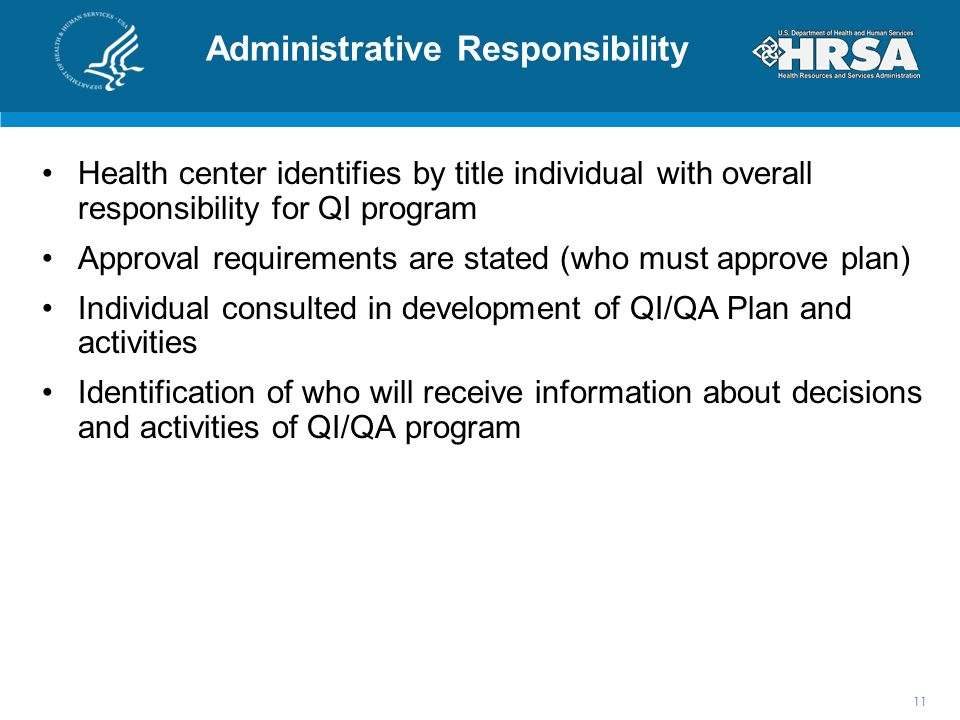 Administrative Responsibility Health center identifies by title individual with overall responsibility for QI program Approval requirements are stated (who must approve plan) Individual consulted in development of QI/QA Plan and activities Identification of who will receive information about decisions and activities of QI/QA program 11