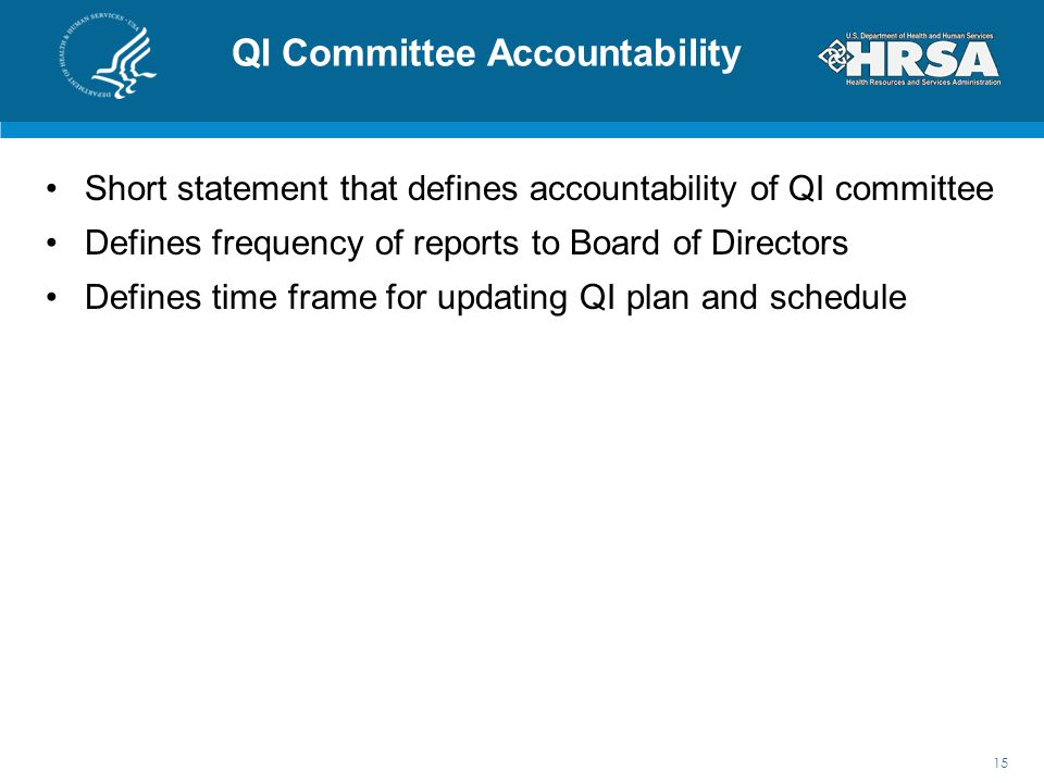 QI Committee Accountability Short statement that defines accountability of QI committee Defines frequency of reports to Board of Directors Defines time frame for updating QI plan and schedule 15