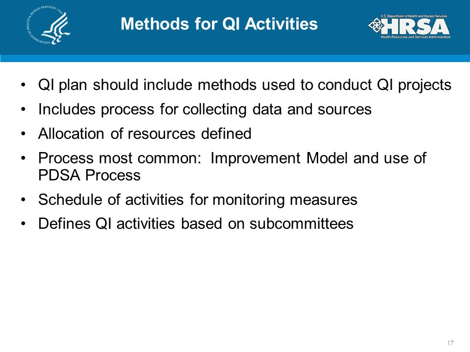 Methods for QI Activities QI plan should include methods used to conduct QI projects Includes process for collecting data and sources Allocation of resources defined Process most common: Improvement Model and use of PDSA Process Schedule of activities for monitoring measures Defines QI activities based on subcommittees 17