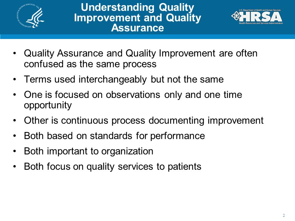 Understanding Quality Improvement and Quality Assurance Quality Assurance and Quality Improvement are often confused as the same process Terms used interchangeably but not the same One is focused on observations only and one time opportunity Other is continuous process documenting improvement Both based on standards for performance Both important to organization Both focus on quality services to patients 2