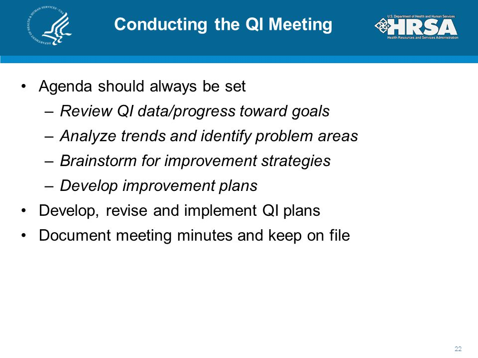Conducting the QI Meeting Agenda should always be set –Review QI data/progress toward goals –Analyze trends and identify problem areas –Brainstorm for improvement strategies –Develop improvement plans Develop, revise and implement QI plans Document meeting minutes and keep on file 22