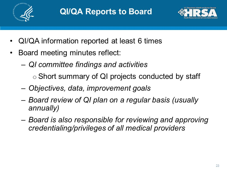 QI/QA Reports to Board QI/QA information reported at least 6 times Board meeting minutes reflect: –QI committee findings and activities o Short summary of QI projects conducted by staff –Objectives, data, improvement goals –Board review of QI plan on a regular basis (usually annually) –Board is also responsible for reviewing and approving credentialing/privileges of all medical providers 23