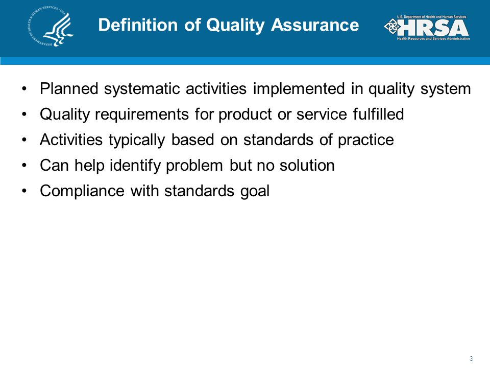 Definition of Quality Assurance Planned systematic activities implemented in quality system Quality requirements for product or service fulfilled Activities typically based on standards of practice Can help identify problem but no solution Compliance with standards goal 3