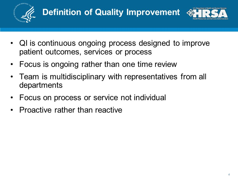Definition of Quality Improvement QI is continuous ongoing process designed to improve patient outcomes, services or process Focus is ongoing rather than one time review Team is multidisciplinary with representatives from all departments Focus on process or service not individual Proactive rather than reactive 4