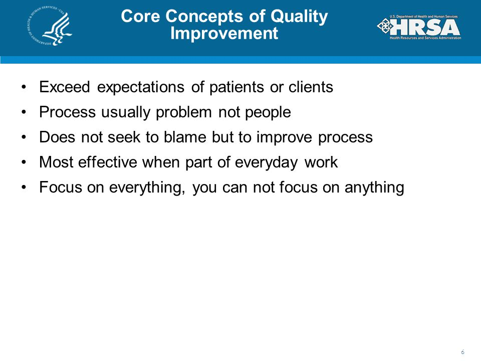 Core Concepts of Quality Improvement Exceed expectations of patients or clients Process usually problem not people Does not seek to blame but to improve process Most effective when part of everyday work Focus on everything, you can not focus on anything 6