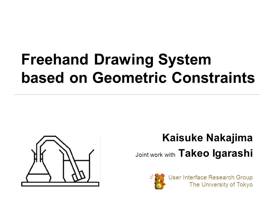 Freehand Drawing System based on Geometric Constraints Kaisuke Nakajima Joint work with Takeo Igarashi User Interface Research Group The University of Tokyo