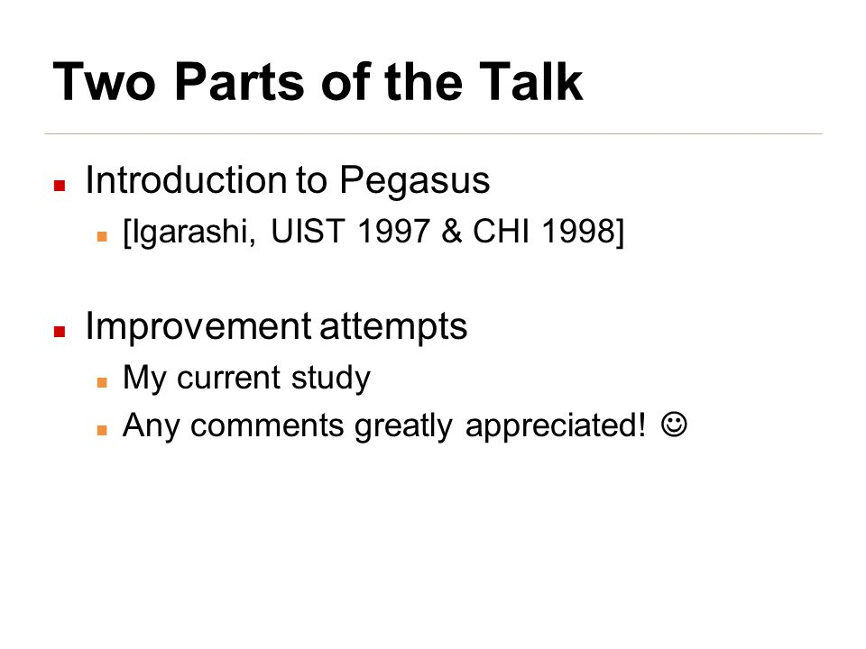 Two Parts of the Talk Introduction to Pegasus [Igarashi, UIST 1997 & CHI 1998] Improvement attempts My current study Any comments greatly appreciated!