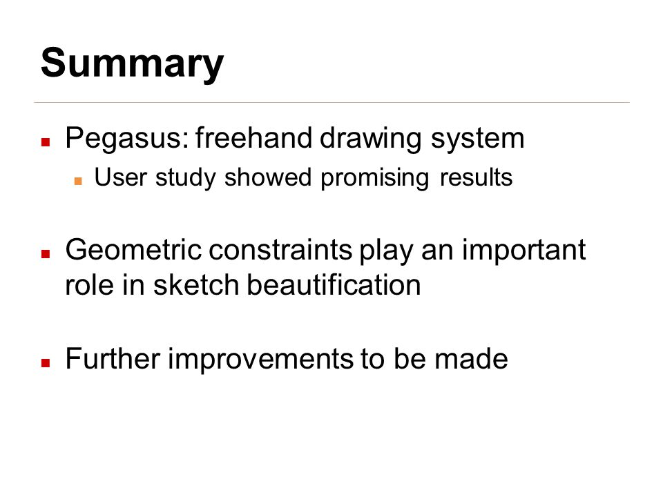 Summary Pegasus: freehand drawing system User study showed promising results Geometric constraints play an important role in sketch beautification Further improvements to be made