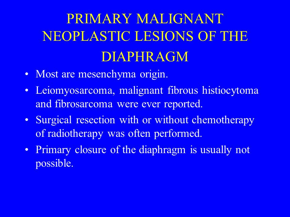 PRIMARY MALIGNANT NEOPLASTIC LESIONS OF THE DIAPHRAGM Most are mesenchyma origin.