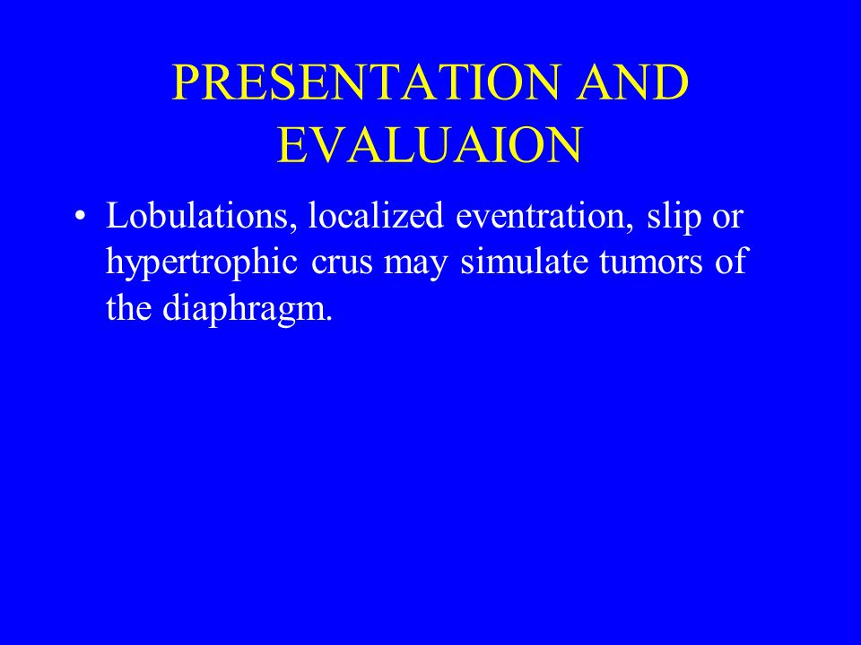 PRESENTATION AND EVALUAION Lobulations, localized eventration, slip or hypertrophic crus may simulate tumors of the diaphragm.