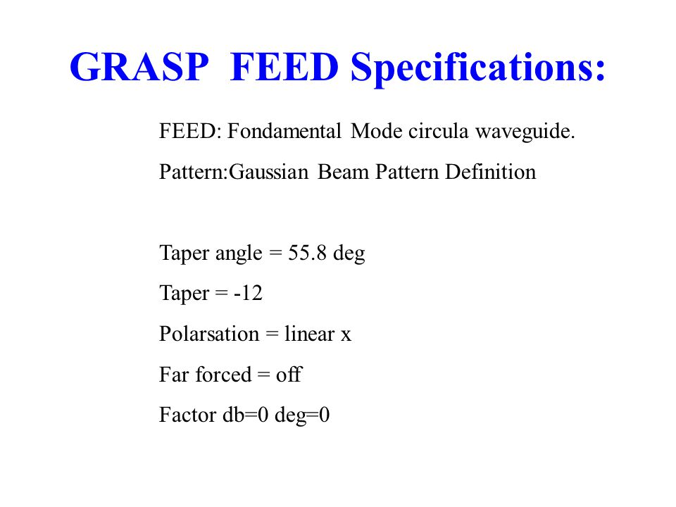 GRASP FEED Specifications: FEED: Fondamental Mode circula waveguide.