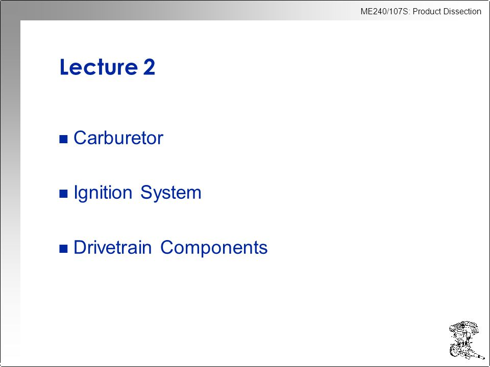 ME240/107S: Product Dissection Lecture 2 n Carburetor n Ignition System n Drivetrain Components
