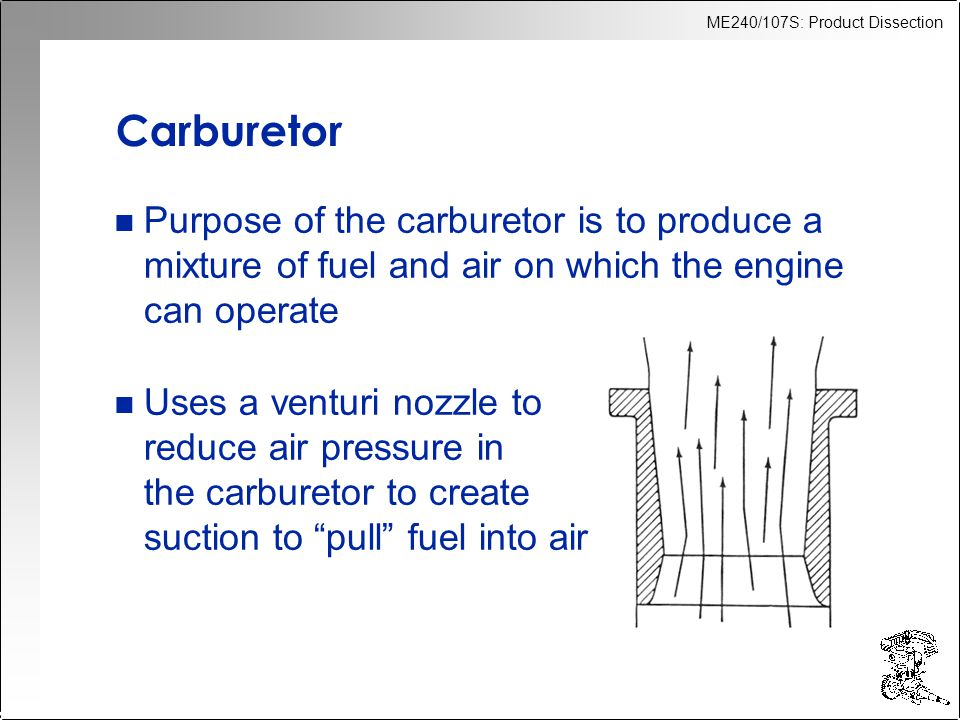 ME240/107S: Product Dissection Carburetor n Purpose of the carburetor is to produce a mixture of fuel and air on which the engine can operate n Uses a venturi nozzle to reduce air pressure in the carburetor to create suction to pull fuel into air
