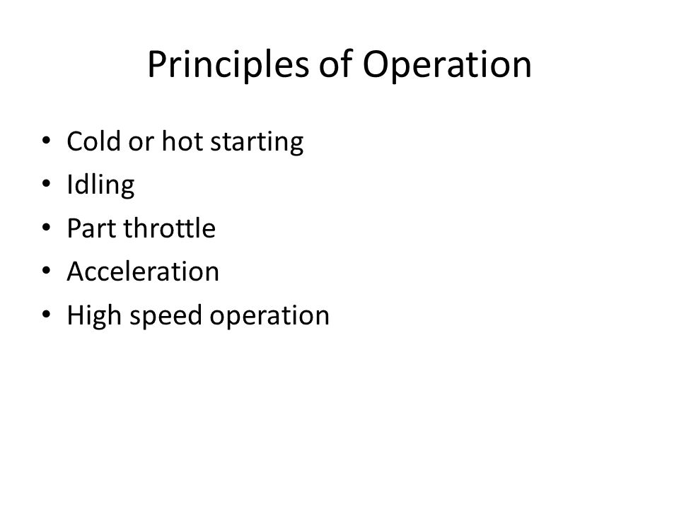 Principles of Operation Cold or hot starting Idling Part throttle Acceleration High speed operation