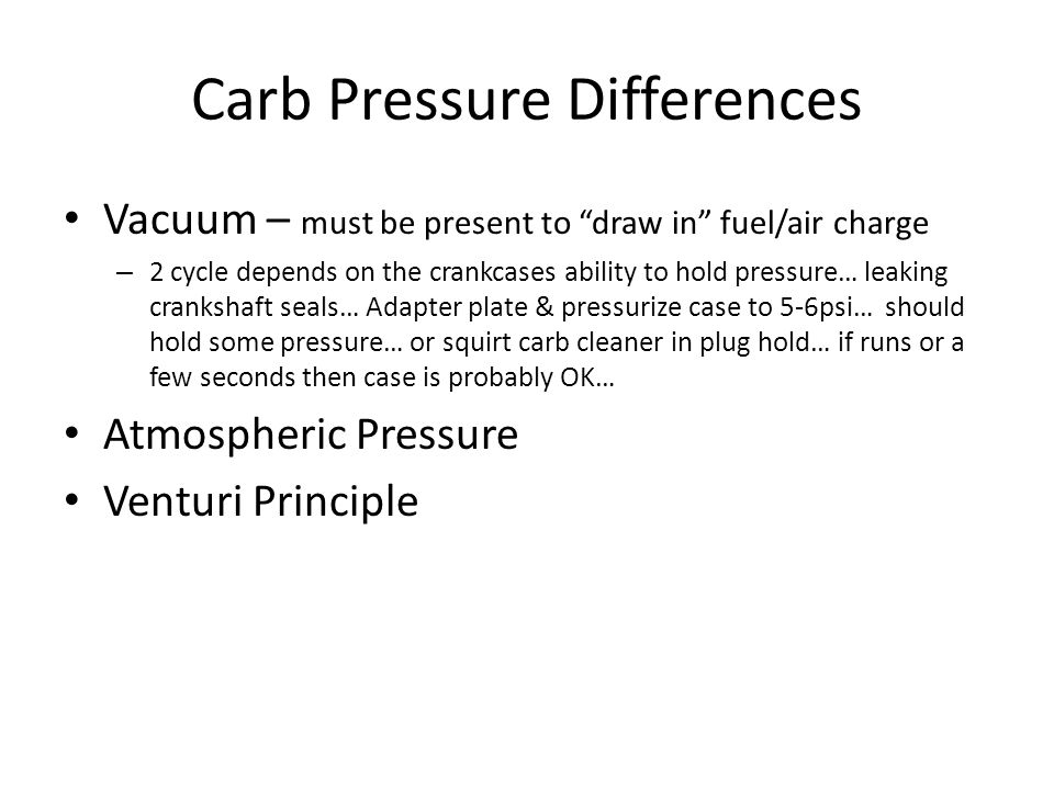 Carb Pressure Differences Vacuum – must be present to draw in fuel/air charge – 2 cycle depends on the crankcases ability to hold pressure… leaking crankshaft seals… Adapter plate & pressurize case to 5-6psi… should hold some pressure… or squirt carb cleaner in plug hold… if runs or a few seconds then case is probably OK… Atmospheric Pressure Venturi Principle