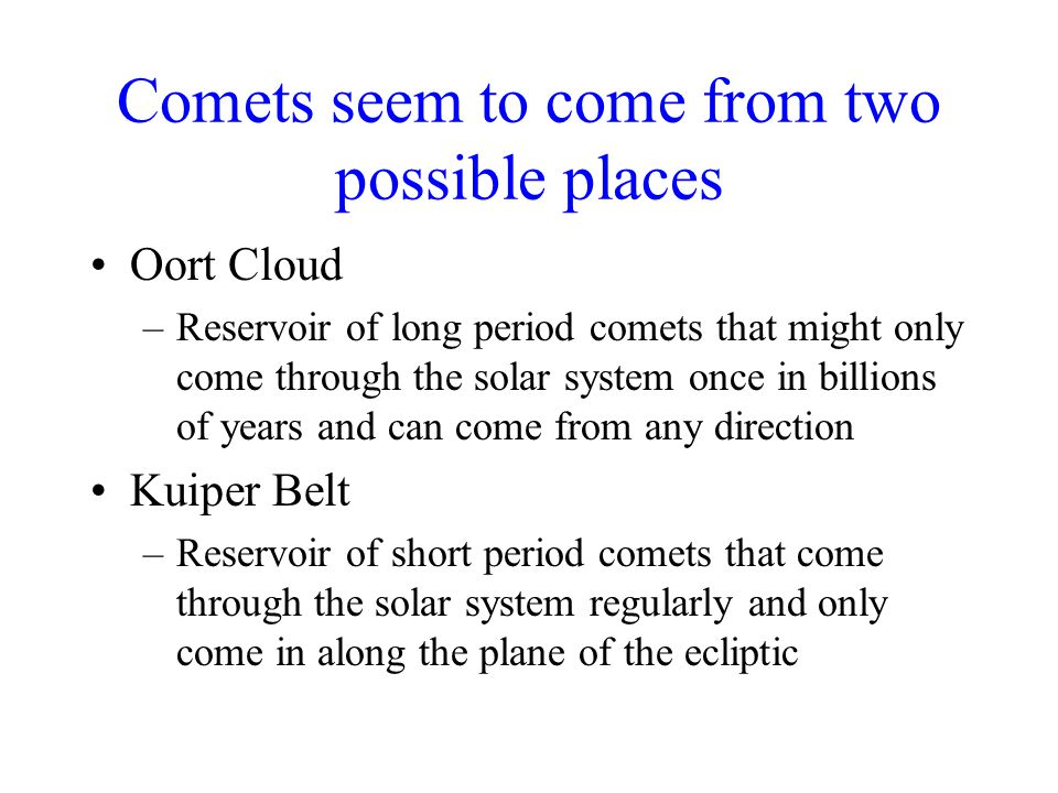 Comets seem to come from two possible places Oort Cloud –Reservoir of long period comets that might only come through the solar system once in billions of years and can come from any direction Kuiper Belt –Reservoir of short period comets that come through the solar system regularly and only come in along the plane of the ecliptic