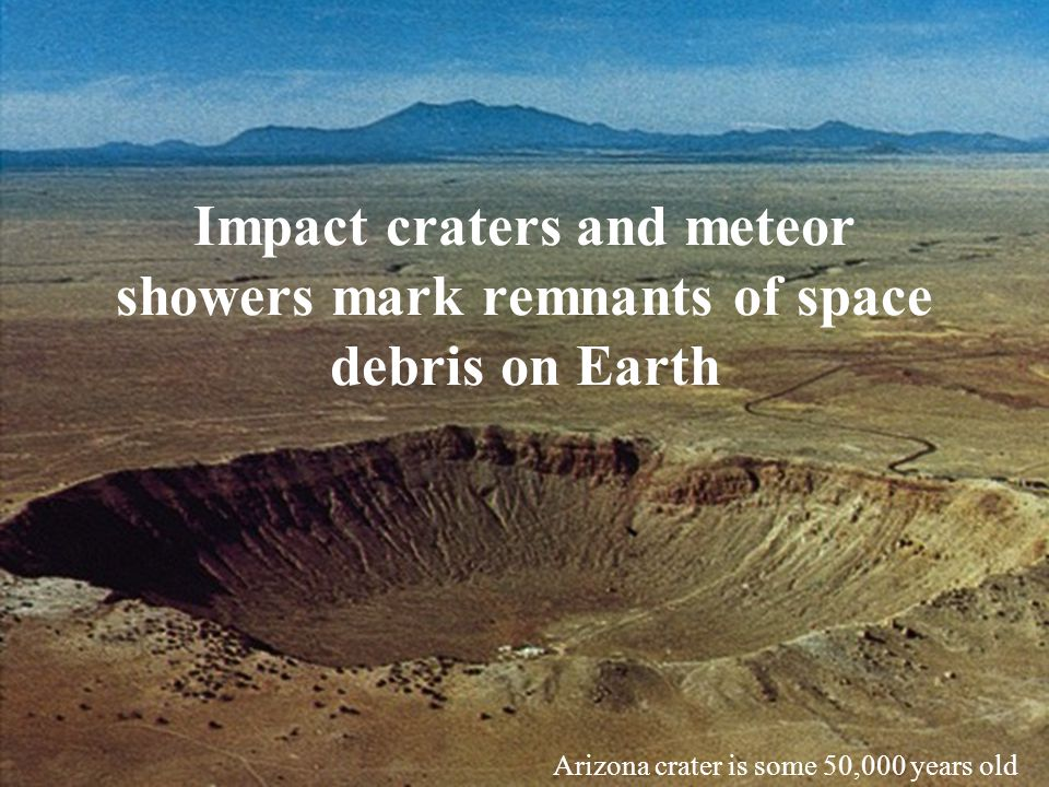 Impact craters and meteor showers mark remnants of space debris on Earth Arizona crater is some 50,000 years old