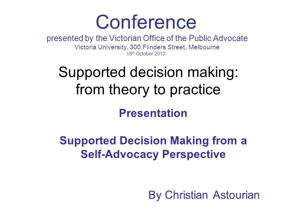 Conference presented by the Victorian Office of the Public Advocate Victoria University, 300 Flinders Street, Melbourne 18 th October 2013 Presentation Supported Decision Making from a Self-Advocacy Perspective By Christian Astourian Supported decision making: from theory to practice