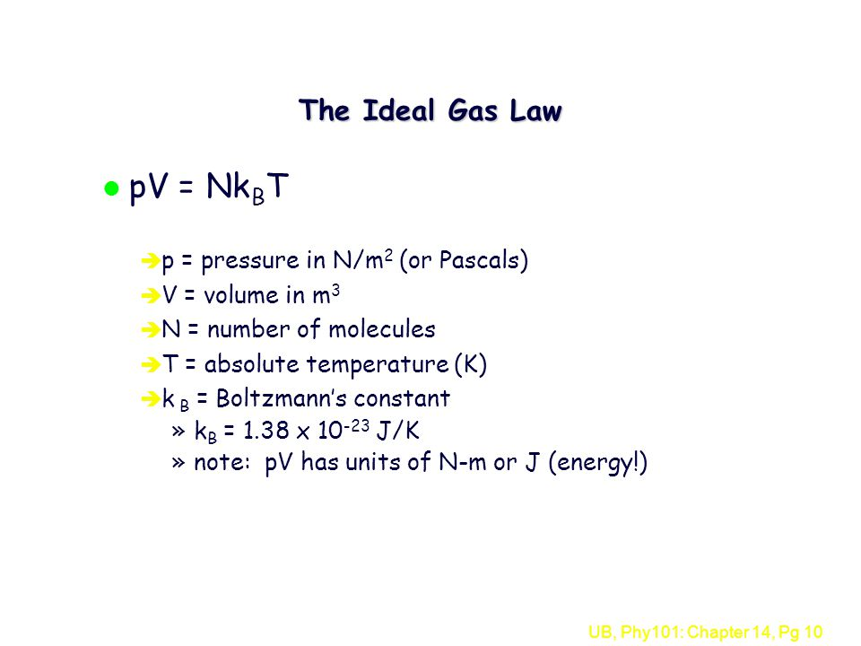 UB, Phy101: Chapter 14, Pg 10 The Ideal Gas Law l pV = Nk B T è p = pressure in N/m 2 (or Pascals) è V = volume in m 3 è N = number of molecules è T = absolute temperature (K) è k B = Boltzmann's constant »k B = 1.38 x J/K »note: pV has units of N-m or J (energy!)