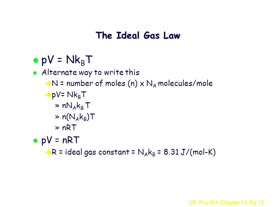 UB, Phy101: Chapter 14, Pg 12 The Ideal Gas Law l pV = Nk B T l Alternate way to write this è N = number of moles (n) x N A molecules/mole è pV= Nk B T »nN A k B T »n(N A k B )T »nRT l pV = nRT è R = ideal gas constant = N A k B = 8.31 J/(mol-K)