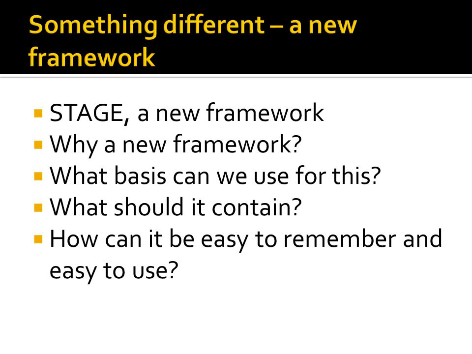  STAGE, a new framework  Why a new framework.  What basis can we use for this.