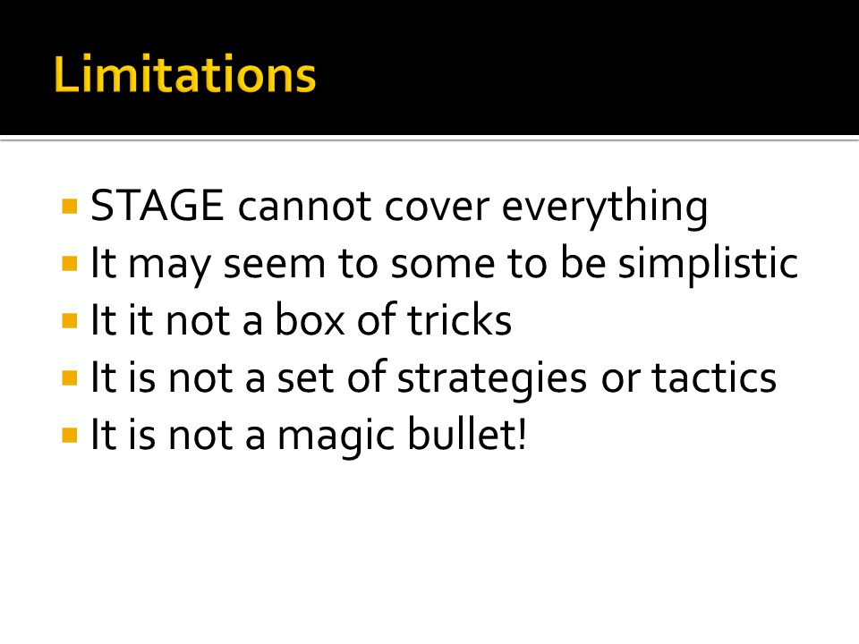  STAGE cannot cover everything  It may seem to some to be simplistic  It it not a box of tricks  It is not a set of strategies or tactics  It is not a magic bullet!