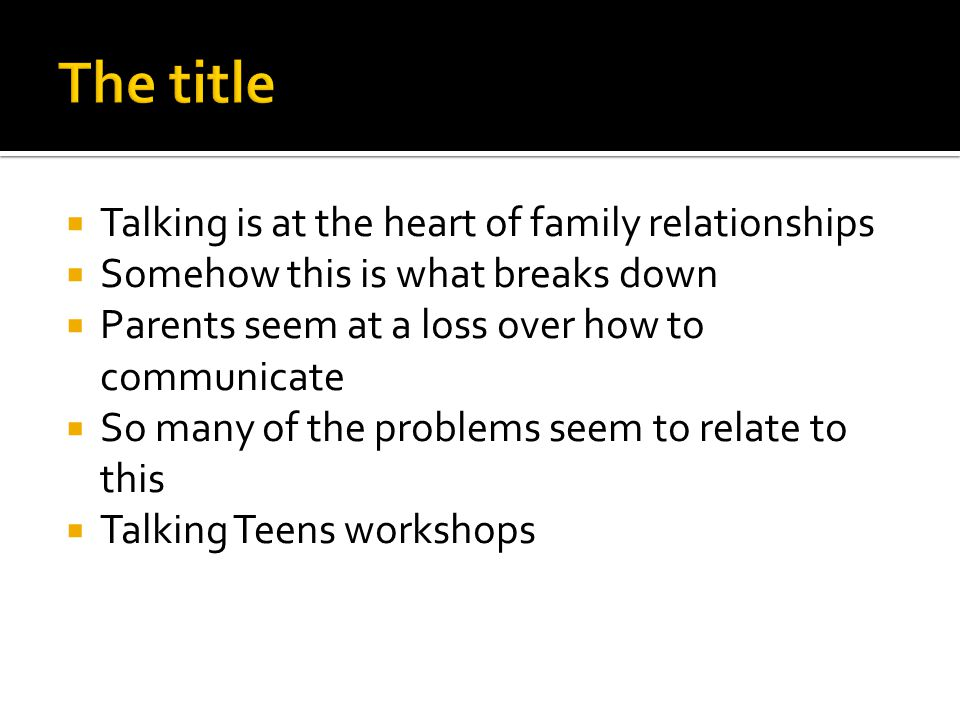  Talking is at the heart of family relationships  Somehow this is what breaks down  Parents seem at a loss over how to communicate  So many of the problems seem to relate to this  Talking Teens workshops