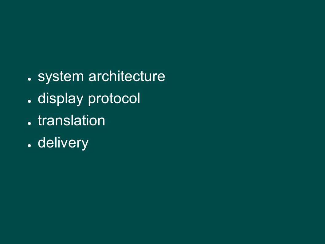 ● system architecture ● display protocol ● translation ● delivery