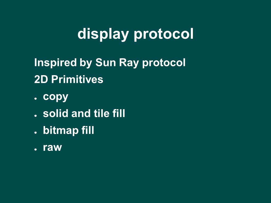 display protocol Inspired by Sun Ray protocol 2D Primitives ● copy ● solid and tile fill ● bitmap fill ● raw