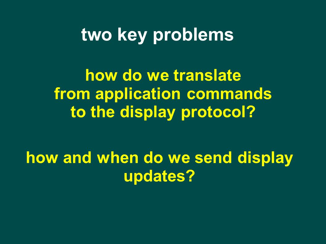 two key problems how do we translate from application commands to the display protocol.