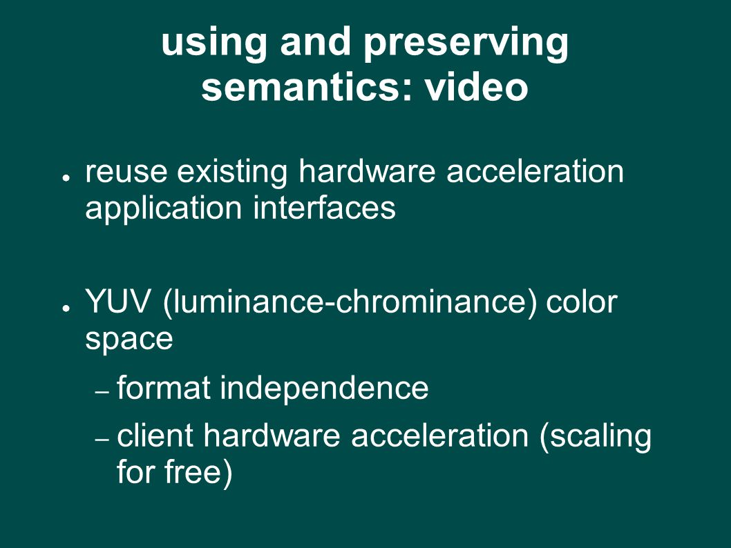 using and preserving semantics: video ● reuse existing hardware acceleration application interfaces ● YUV (luminance-chrominance) color space – format independence – client hardware acceleration (scaling for free)