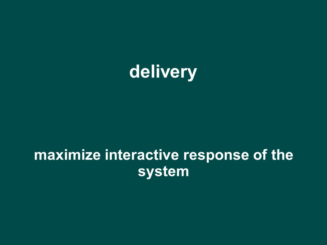 delivery maximize interactive response of the system