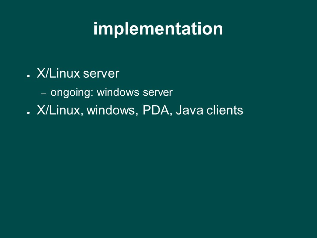 implementation ● X/Linux server – ongoing: windows server ● X/Linux, windows, PDA, Java clients