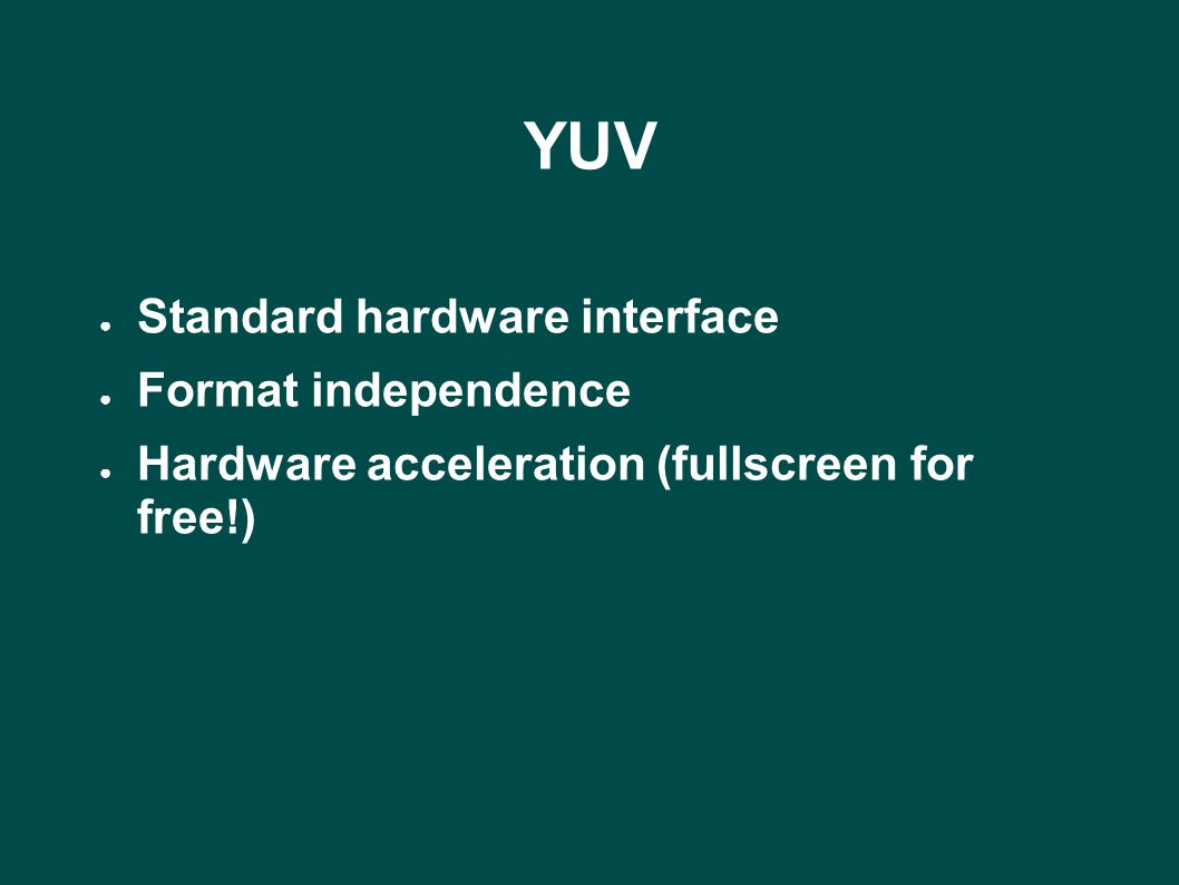 YUV ● Standard hardware interface ● Format independence ● Hardware acceleration (fullscreen for free!)