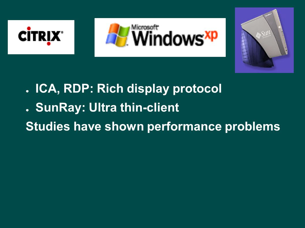 ● ICA, RDP: Rich display protocol ● SunRay: Ultra thin-client Studies have shown performance problems