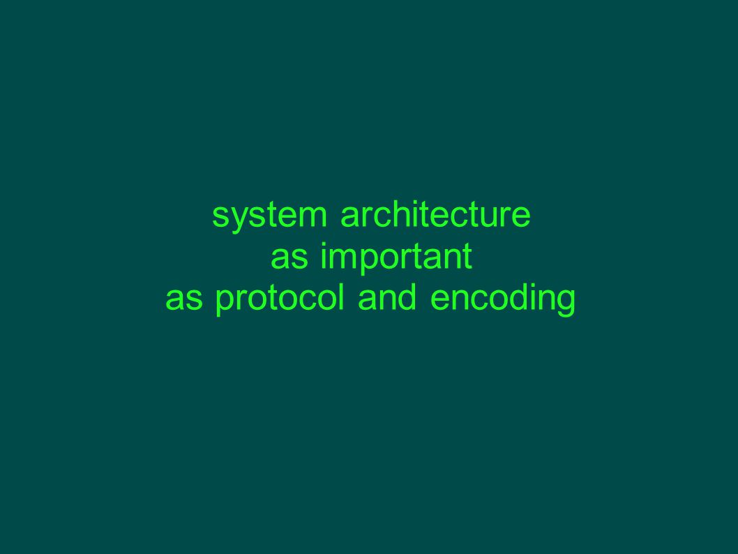 system architecture as important as protocol and encoding