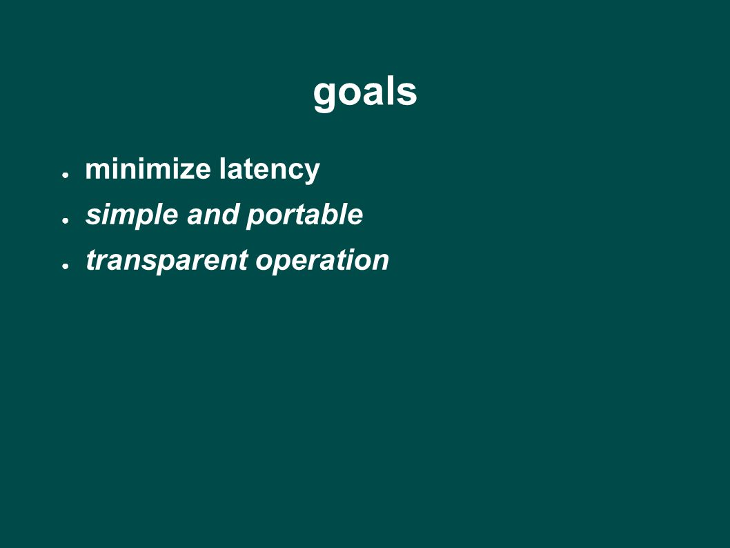 goals ● minimize latency ● simple and portable ● transparent operation