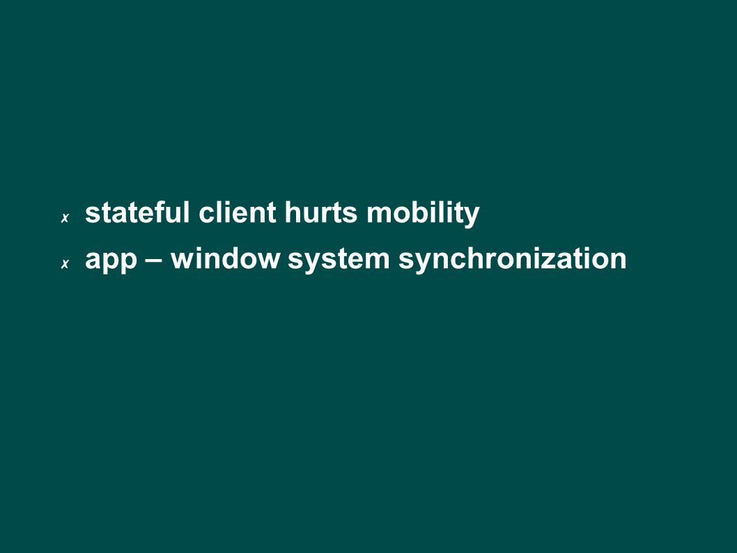 ✗ stateful client hurts mobility ✗ app – window system synchronization