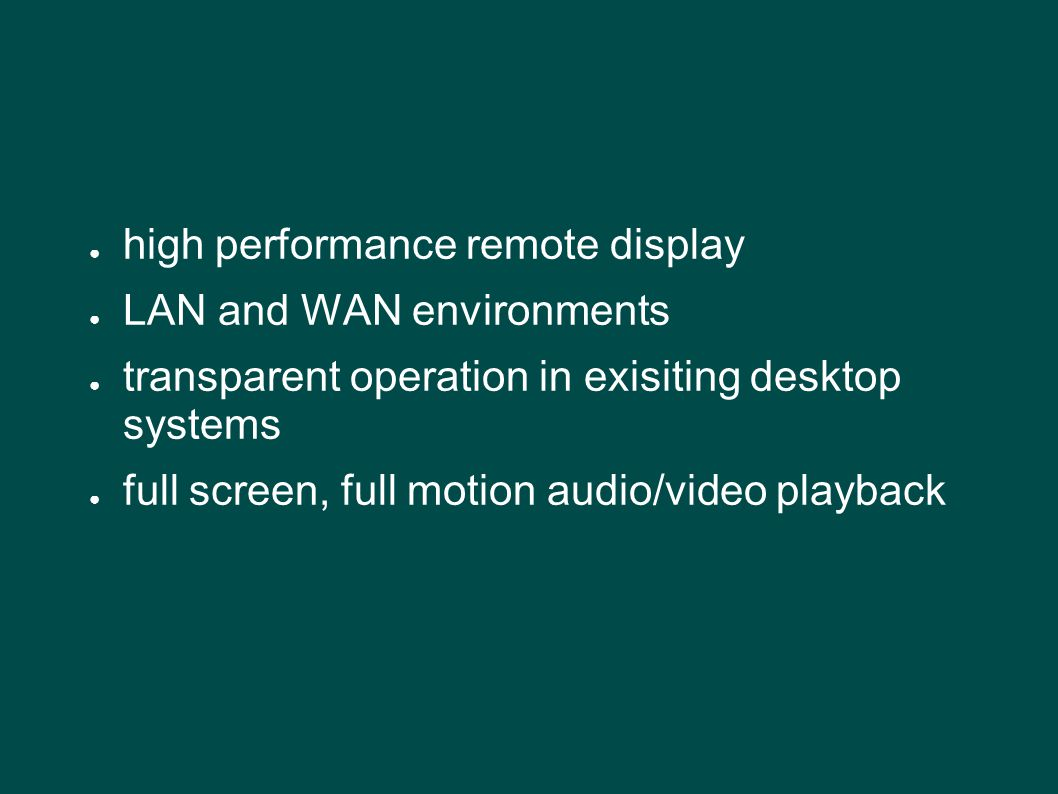 ● high performance remote display ● LAN and WAN environments ● transparent operation in exisiting desktop systems ● full screen, full motion audio/video playback