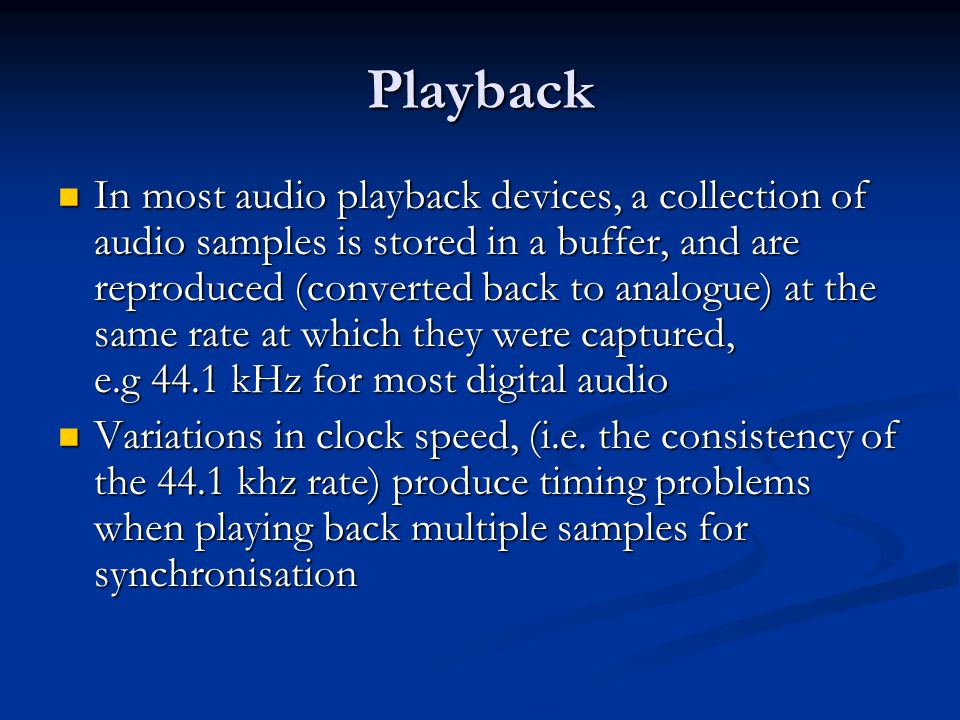 Playback In most audio playback devices, a collection of audio samples is stored in a buffer, and are reproduced (converted back to analogue) at the same rate at which they were captured, e.g 44.1 kHz for most digital audio In most audio playback devices, a collection of audio samples is stored in a buffer, and are reproduced (converted back to analogue) at the same rate at which they were captured, e.g 44.1 kHz for most digital audio Variations in clock speed, (i.e.
