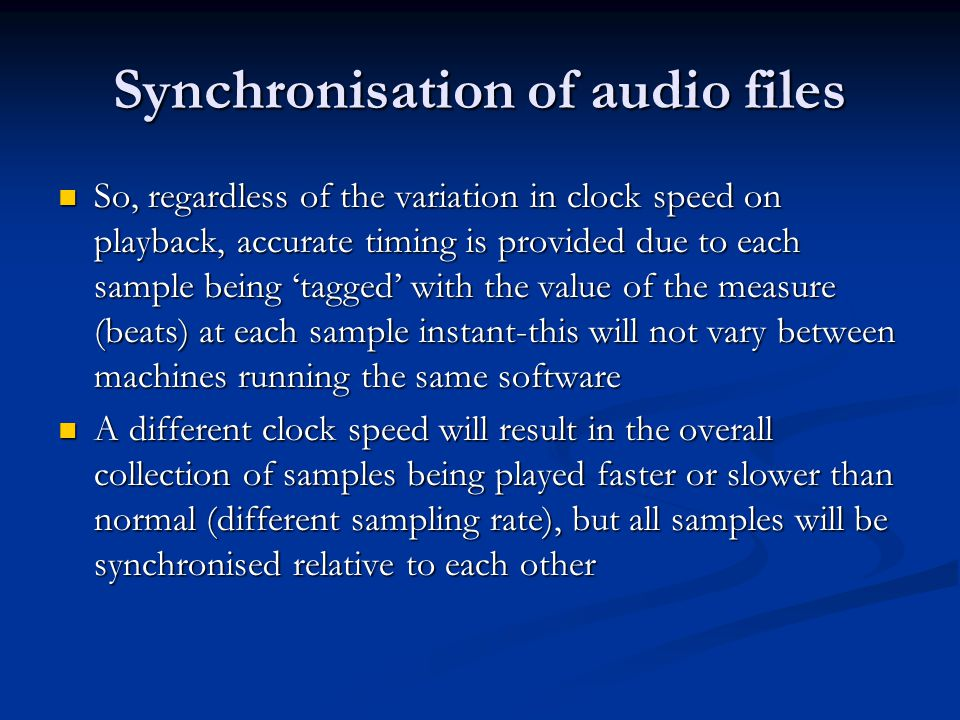 Synchronisation of audio files So, regardless of the variation in clock speed on playback, accurate timing is provided due to each sample being 'tagged' with the value of the measure (beats) at each sample instant-this will not vary between machines running the same software So, regardless of the variation in clock speed on playback, accurate timing is provided due to each sample being 'tagged' with the value of the measure (beats) at each sample instant-this will not vary between machines running the same software A different clock speed will result in the overall collection of samples being played faster or slower than normal (different sampling rate), but all samples will be synchronised relative to each other A different clock speed will result in the overall collection of samples being played faster or slower than normal (different sampling rate), but all samples will be synchronised relative to each other