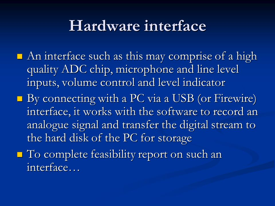 Hardware interface An interface such as this may comprise of a high quality ADC chip, microphone and line level inputs, volume control and level indicator An interface such as this may comprise of a high quality ADC chip, microphone and line level inputs, volume control and level indicator By connecting with a PC via a USB (or Firewire) interface, it works with the software to record an analogue signal and transfer the digital stream to the hard disk of the PC for storage By connecting with a PC via a USB (or Firewire) interface, it works with the software to record an analogue signal and transfer the digital stream to the hard disk of the PC for storage To complete feasibility report on such an interface… To complete feasibility report on such an interface…
