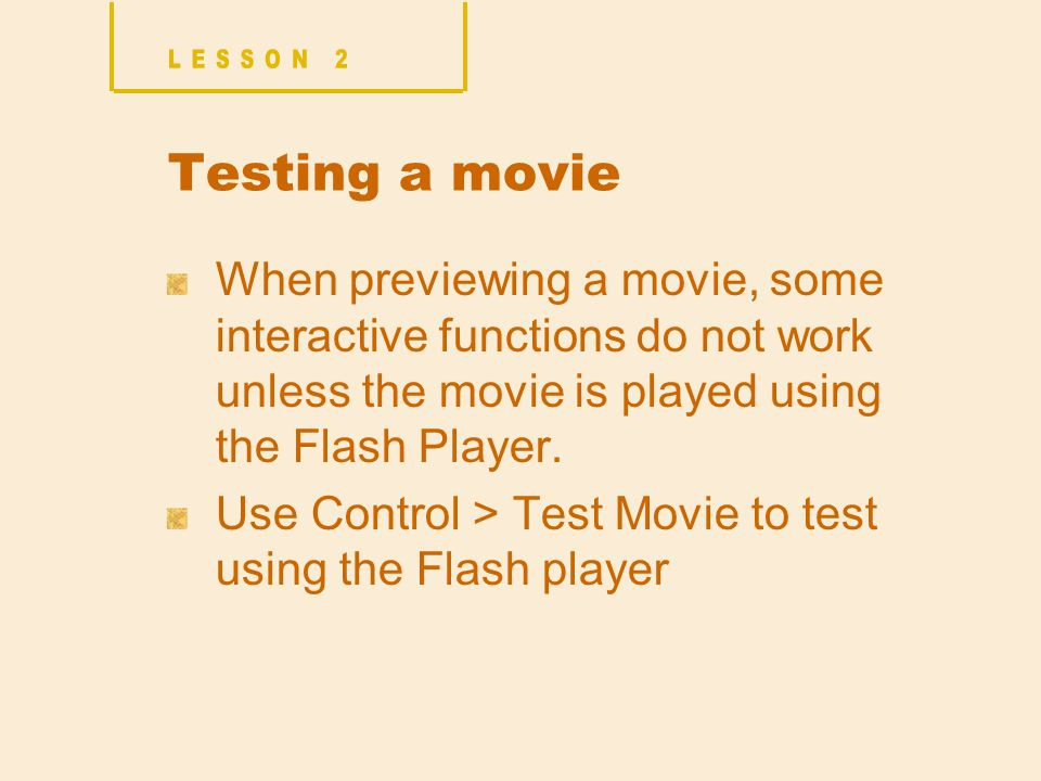 Testing a movie When previewing a movie, some interactive functions do not work unless the movie is played using the Flash Player.