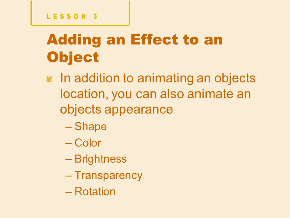 Adding an Effect to an Object In addition to animating an objects location, you can also animate an objects appearance –Shape –Color –Brightness –Transparency –Rotation