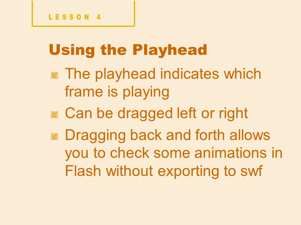 Using the Playhead The playhead indicates which frame is playing Can be dragged left or right Dragging back and forth allows you to check some animations in Flash without exporting to swf